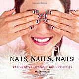 Nails, Nails, Nails!: 25 Creative DIY Nail Art Projects by Madeline Poole