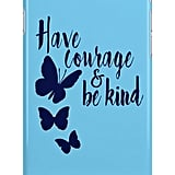 Have Courage and Be Kind case ($25)