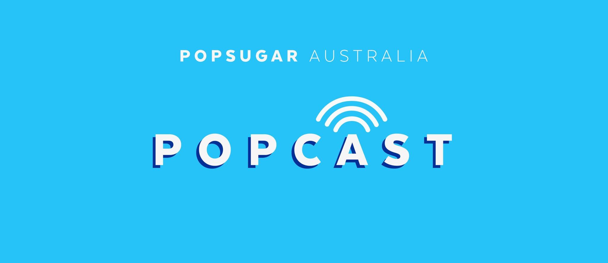 https://www.popsugar.com.au/celebrity/Popcast-POPSUGAR-Australia-Podcast-44597455