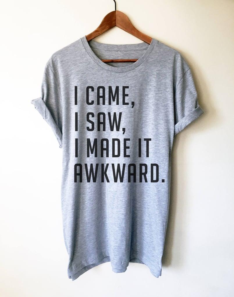 I Came, I Saw, I Made It Awkward T-Shirt ($25)