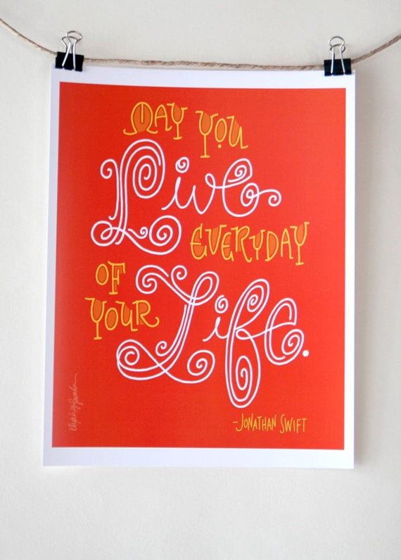 """A simple, sweet, yet significant Jonathan Swift quote ($8): """"May You Live Every Day of Your Life."""""""