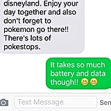 Since the game is such a battery drainer, bring extra chargers and try these battery-saving tricks to keep your phone alive all day at the park. To give you an idea of how much you can do there, Reddit user IAmAngelN posted this screenshot of all the PokéStops at Disneyland.