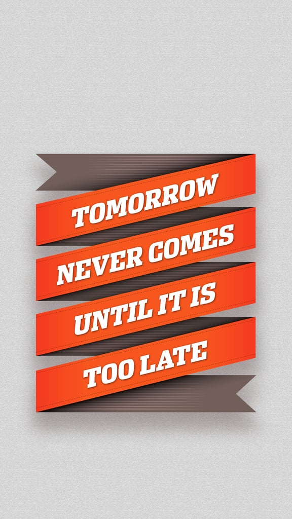Tomorrow never comes until it is too late