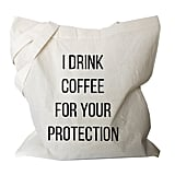 """I Drink Coffee For Your Protection"" Tote"