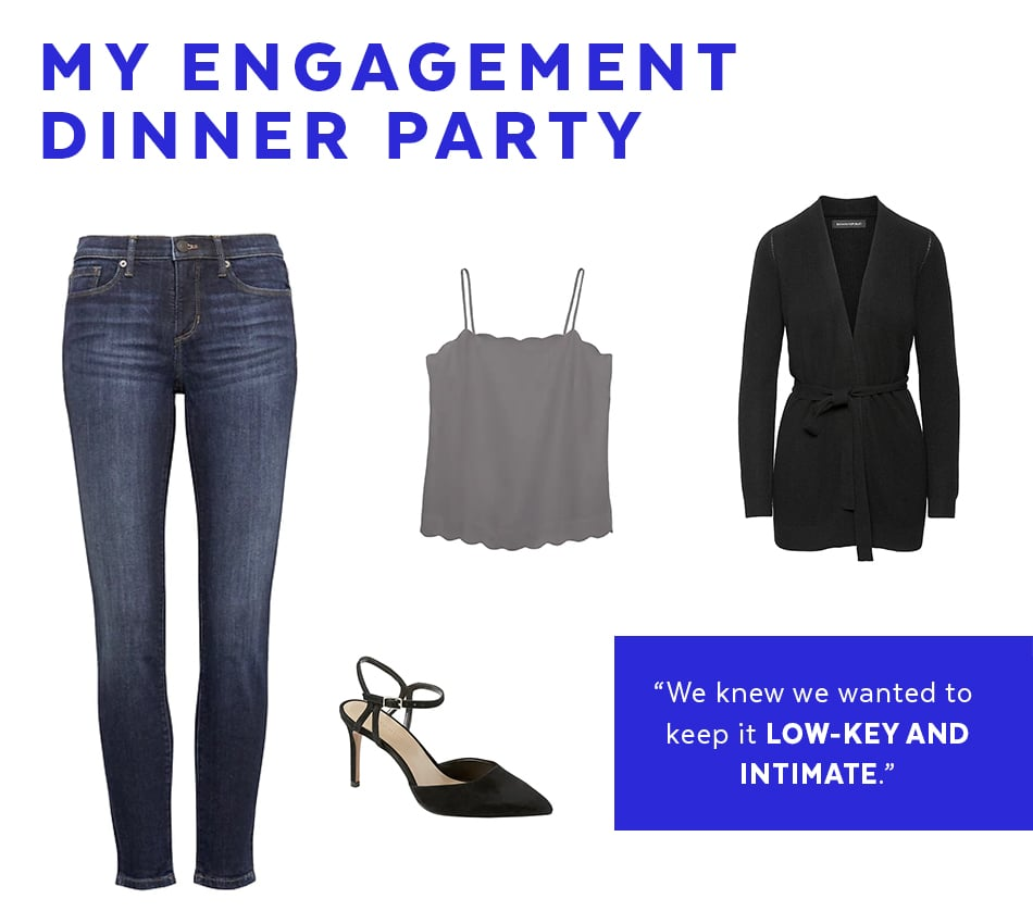 """When it came time for me and my fiancé to celebrate our engagement, we knew we wanted to keep it low-key and intimate. I loved the idea of dinner party where all our friends and family could eat and drink and just hang. These dark-wash skinny jeans were the perfect option to wear with a fancier camisole and pointy heels. Even though I'm of average height (5'5""), I get my jeans in petite because I like them slightly more cropped. I was able wear these jeans without taking them to the tailor which was great and the light stretch in the denim allows me to move freely. They hug in all the right places without cinching at the waist — perfect for a sit-down meal."" — Sasha, Associate Producer                                                                                                                                                                                                                                                                                                                              Petite Skinny Dark Wash Jean                               $98                                                                from                         Banana Republic                                                                             Buy Now                                                                                                                                                                                                                                                                                                             Scalloped Essential Camisole                               $35.50                                                                from                         bananarepublic.gap.com                                                                             Buy Now                                                                                                                                                                                                                                                                                                             Bare High Heel Sandal                               $118                                                                from                         bananarepublic.gap.com                                                                             Buy Now                                                                                                                                                                                                                                                                                                                                                                                               Wool Cashmere Blend Cardigan Sweater                               $98                                                                from                         bananarepublic.gap.com                                                                             Buy Now"