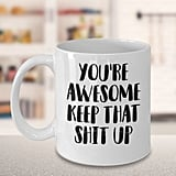 You're Awesome, Keep That Sh*t Up Mug