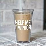 Help Me I'm Poor Tumbler ($15)