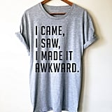 I Came, I Saw, I Made It Awkward T-Shirt ($25)