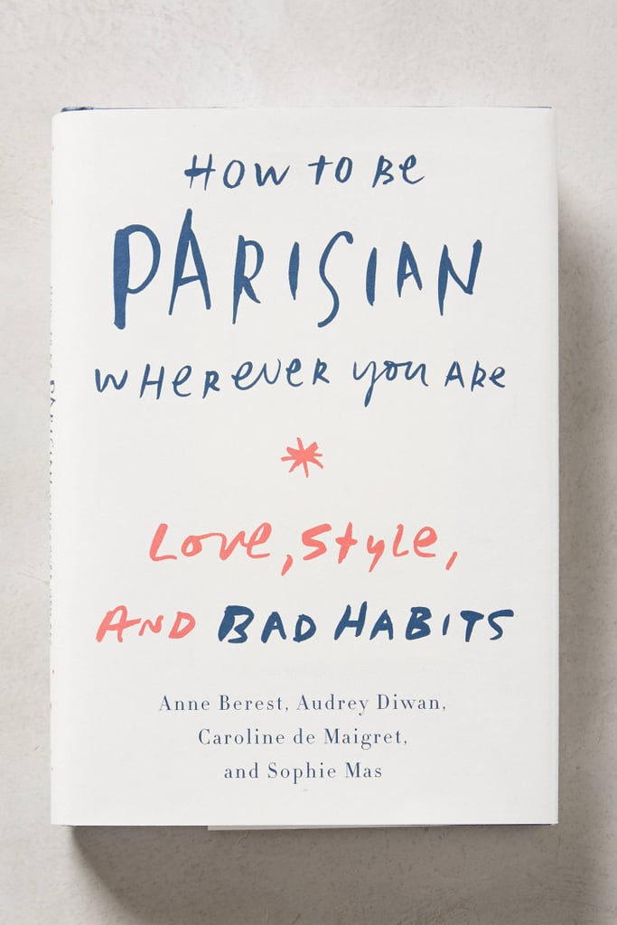 How to Be Parisian Wherever You Are ($25) really is a how-to in all things chic and French from the woman who knows best, Caroline de Maigret.