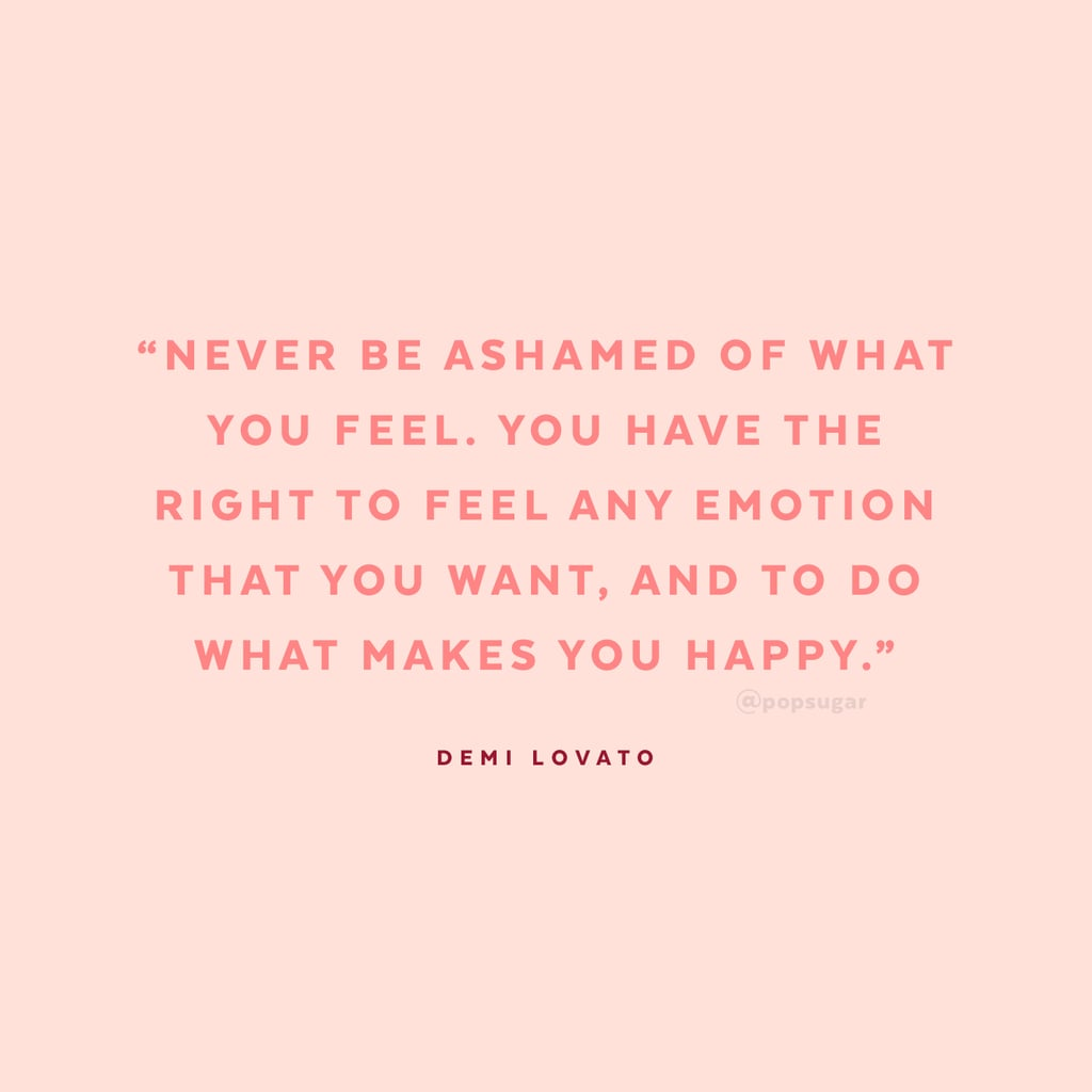 """""""Never be ashamed of what you feel. You have the right to feel any emotion that you want, and to do what makes you happy."""" — Demi Lovato to Seventeen in 2011"""