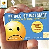 The shopping mecca that brings you anything and everything at the lowest prices also provides the Internet with the fodder for People of Walmart: Of the People, By the People, For the People ($10, originally $13). Your recipient will never look at a mullet the same again.