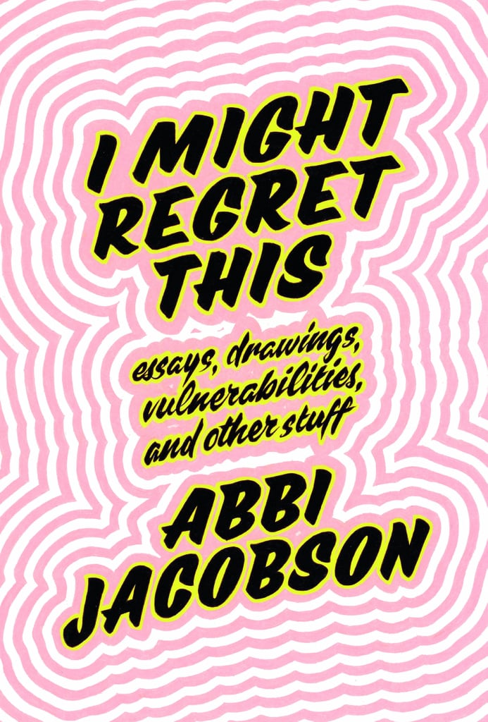 I Might Regret This: Essays, Drawings, Vulnerabilities, and Other Stuff by Abbi Jacobson