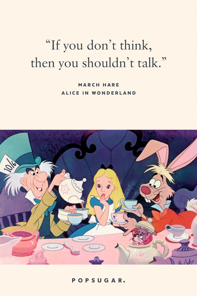 """""""If you don't think, then you shouldn't talk."""" — March Hare, Alice in Wonderland"""