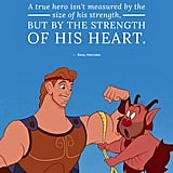 """A true hero isn't measured by the size of his strength, but by the strength of his heart."" — Zeus, Hercules"