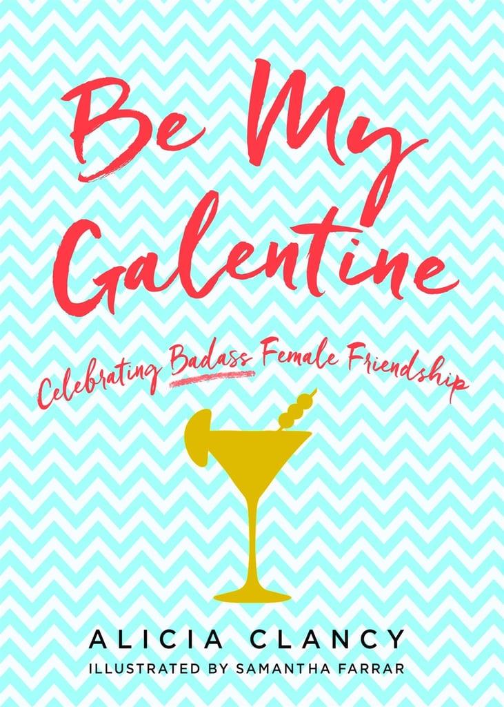 Be My Galentine: Celebrating Badass Female Friendship by Alicia Clancy
