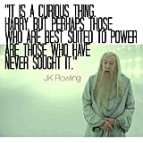 """It is a curious thing, Harry, but perhaps those who are best suited to power are those who have never sought it."" — Harry Potter and the Deathly Hallows"