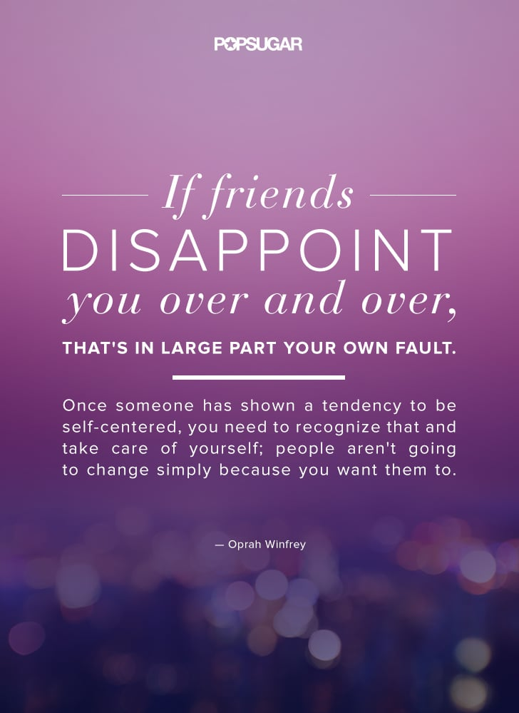 If Friends Disappoint You Over And Over Thats In Large Part Your