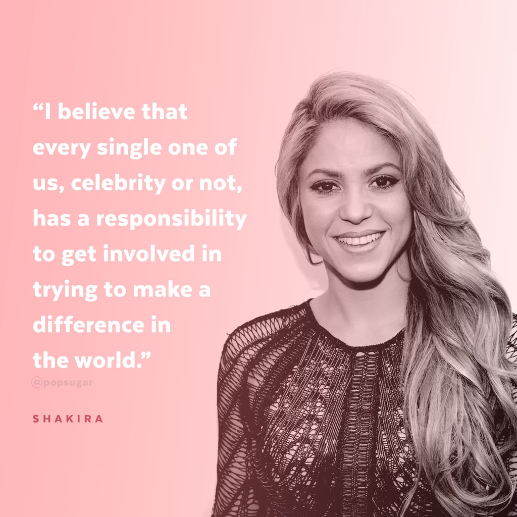 """""""I believe that every single one of us, celebrity or not, has a responsibility to get involved in trying to make a difference in the world. Our generation faces many challenges, some of which were passed on to us by the past generations, but it's up to us to find solutions today, so that we don't keep passing our problems on."""" — Shakira to Forbes in 2012"""