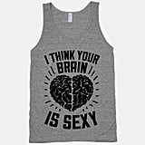 "Who wouldn't want to hear the phrase ""I think your brain is sexy,"" especially when it's on a fun tank top ($27) ?"