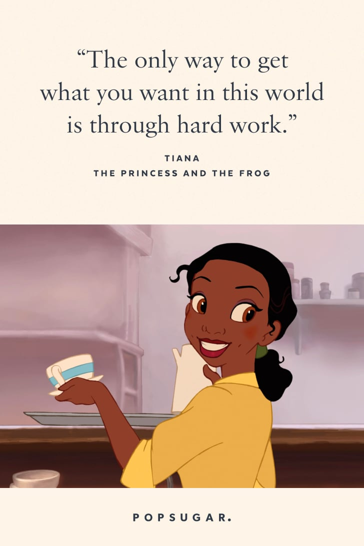 """""""The only way to get what you want in this world is through hard work."""" — Tiana, The Princess and the Frog"""