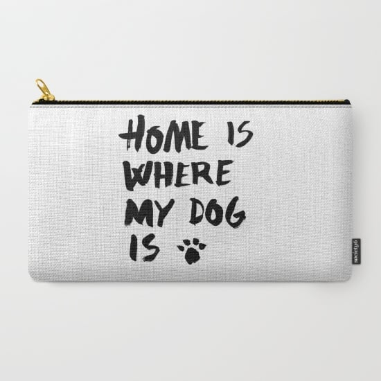 Home Is Where My Dog Is Carry-All Pouch ($18)