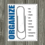 Part reminder, part amusing, the Organize Office Print ($18) would make a great addition to any desk space.