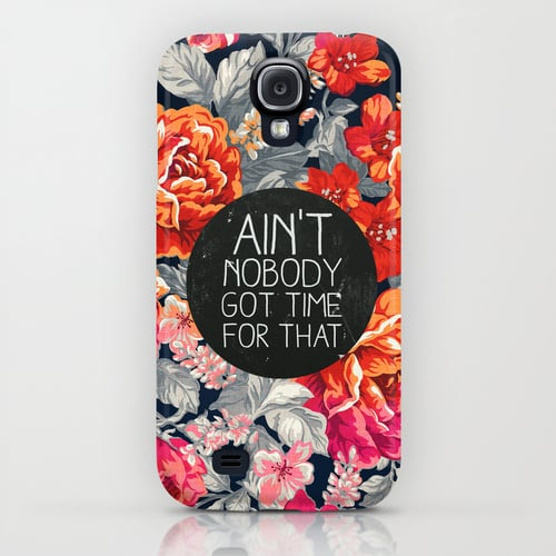 Quit your complaining, because Ain't Nobody Got Time For That ($35), especially your Galaxy S4.