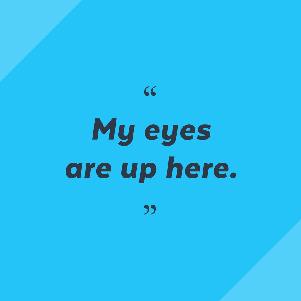 """My eyes are up here."" — Perri Konecky, editorial assistant, Trending and Viral Features"