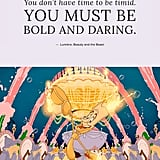 """You don't have time to be timid. You must be bold and daring."" — Lumière, Beauty and the Beast"