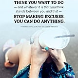 """Whatever it is that you think you want to do — and whatever it is that you think stands between you and that — stop making excuses. You can do anything."" — Katie Beauchamp"