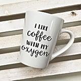 I Like Coffee With My Oxygen Mug ($13)