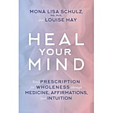 Heal Your Mind: Your Prescription For Wholeness Through Medicine, Affirmations, and Intuition by Mona Lisa Schulz and Louise Hay