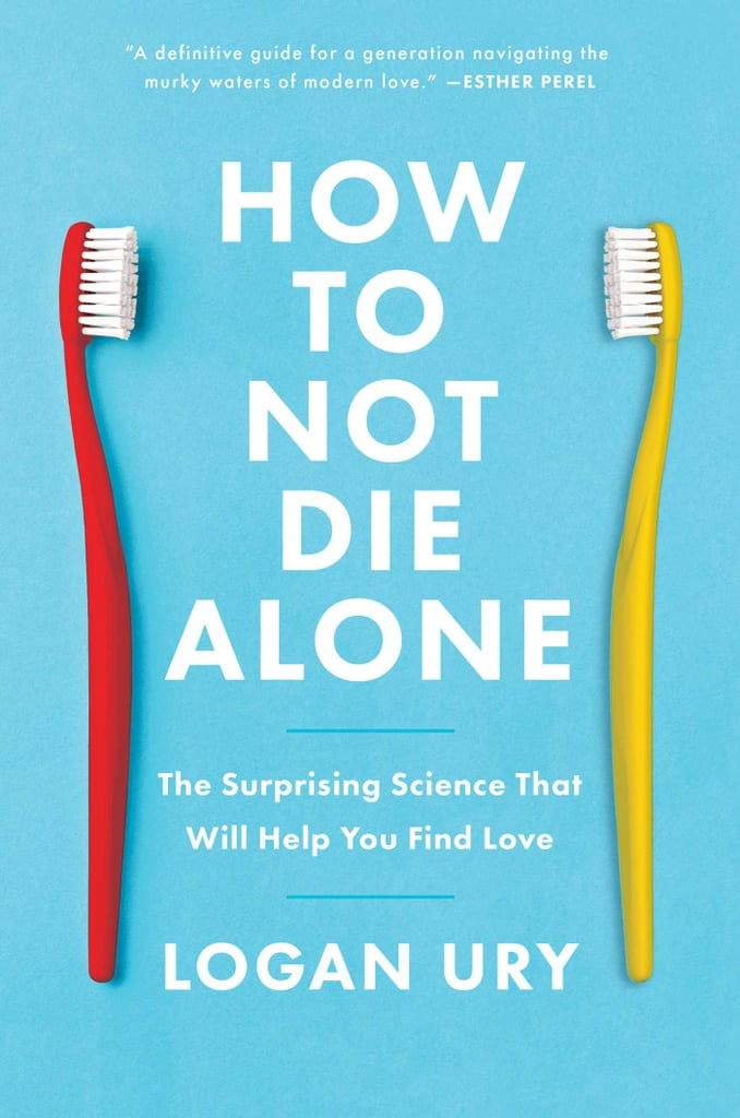 How to Not Die Alone: The Surprising Science That Will Help You Find Love by Logan Ury