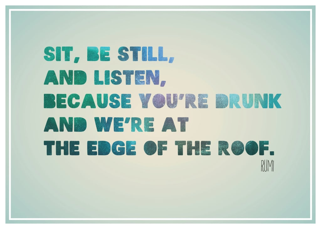 """This print reads, """"Sit, be still, and listen, because you're drunk and we're at the edge of the roof"""" ($16) by Rumi."""