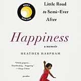 April 2018 — Happiness: A Memoir: The Crooked Little Road to Semi-Ever After by Heather Harpham