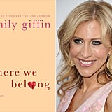 Emily Giffin on Where We Belong, Marrying Her Characters, and Bieber Fever  Emily Giffin's Where We Belong follows the story of two women — Marian Caldwell, a 36-year-old TV producer in New York, and 18-year-old Kirby, a high school senior in St. Louis — who are bound by a secret. Emily says she knew early on that the book would be about belonging. Inspired by the power of secrets — when it's justified to keep them and how they change us — she chose to explore those themes through the secretive circumstances of an adoption. I had the opportunity to interview Emily about her new release, upcoming film projects, and her celebrity girl crush.