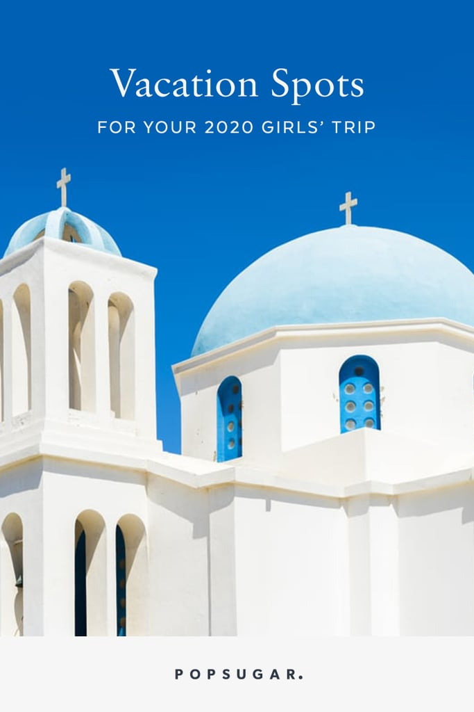 16 Vacation Spots Perfect For Your 2020 Girls' Trip