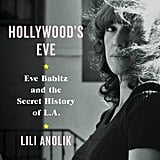 Hollywood's Eve: Eve Babitz and the Secret History of LA by Lili Anolik