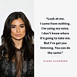 """Look at me. I came from nothing. I'm using my voice. I don't know where it's going to take me. But I've got you listening. You can do the same."" — Diane Guerrero to Vogue 2016"