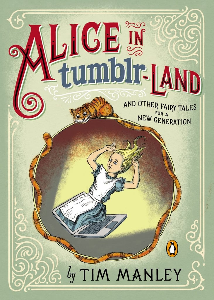 "Alice in Tumblr-land: And Other Fairy Tales For a New Generation ""Disney meets Lena Dunham"" begins the description of Tim Manley's Alice in Tumblr-land: And Other Fairy Tales For a New Generation, an illustrated humor book about fairy tale characters trying to find their ""happily ever after"" via Twitter, Siri, OkCupid, and other modern means. Out Nov. 5"