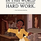 """The only way to get what you want in this world is through hard work."" — Tiana, The Princess and the Frog"