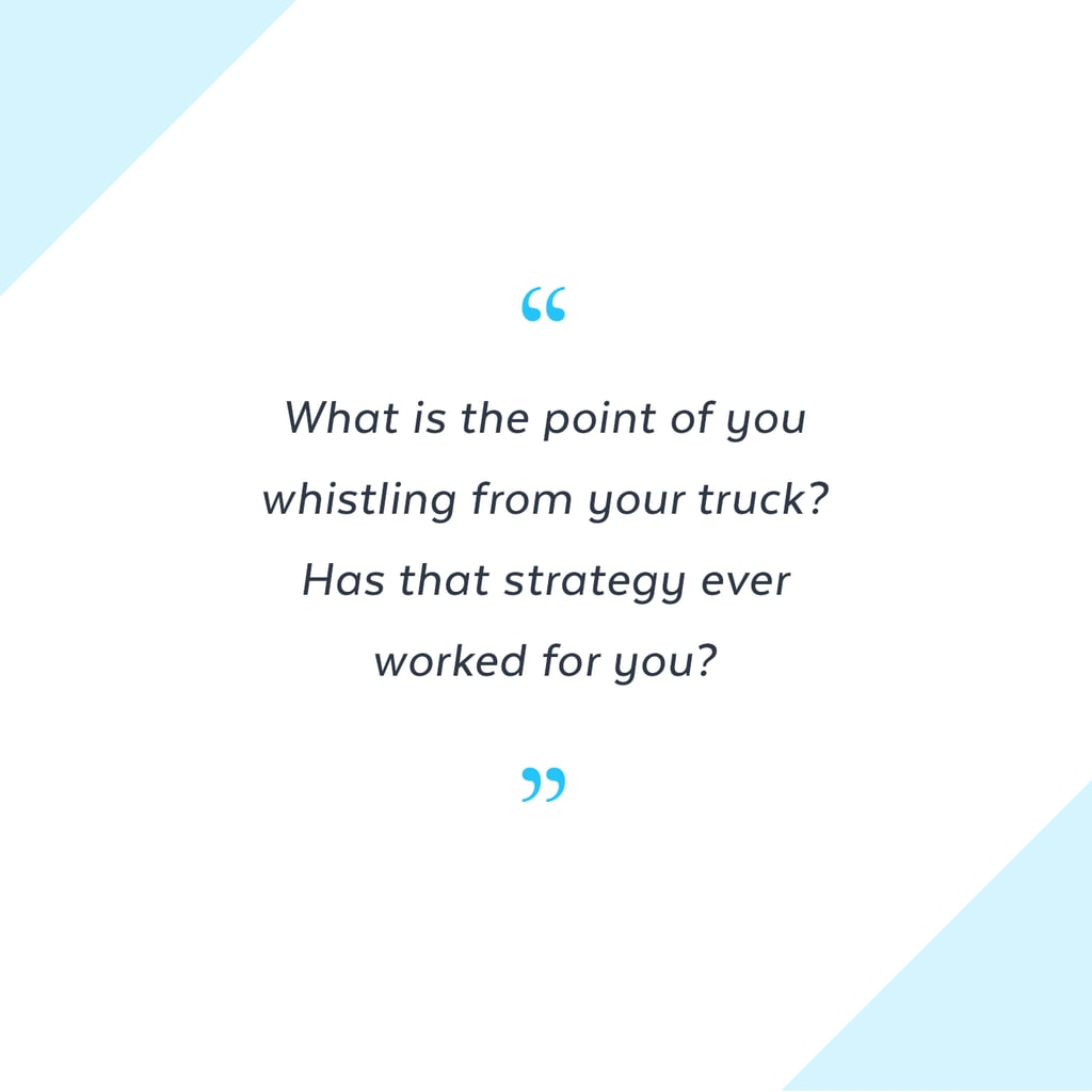 """What is the point of you whistling from your truck? Has that strategy ever worked for you?"" — Margaret Anderson, account manager"