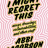 I Might Regret This: Essays, Drawings, Vulnerabilities, and Other Stuff ($18)