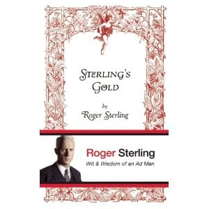 Sterling's Gold: Wit and Wisdom of an Ad Man by Roger Sterling ($12)