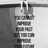 You cannot improve your past but you can improve your future
