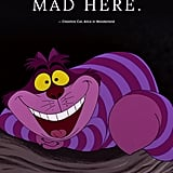 """Most everyone's mad here."" — Cheshire Cat, Alice in Wonderland"