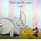 """""""Don't just fly, soar."""" — Dumbo, Dumbo"""