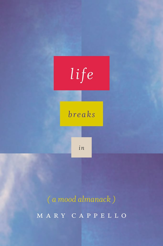 Life Breaks In: A Mood Almanack by Mary Cappello
