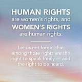 """""""Human rights are women's rights, and women's rights are human rights. Let us not forget that among those rights are the right to speak freely — and the right to be heard."""" — Hillary Clinton"""