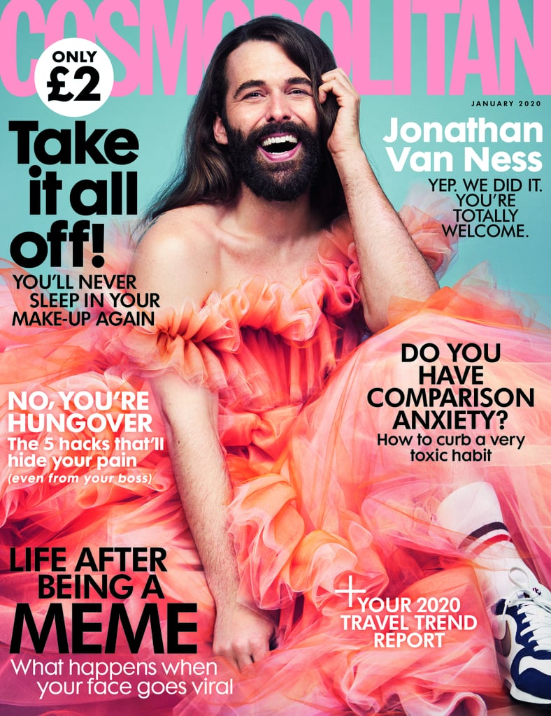 "Jonathan Van Ness has been announced as Cosmopolitan UK's January 2020 cover star, and henny, I am on. The. Floor.  Resplendent — it really is the only appropriate descriptor here — Jonathan is dressed in head-to-toe tulle, with a sneaker-clad foot poking out the bottom and a huge, joyful smile on his face. This is a huge moment for the UK magazine, which rarely sees a ""non-female cover star"" gracing its cover. In fact, this is only the second time, with One Direction being the first to take centre stage in 2012.  In an Instagram post on Monday, Cosmopolitan UK's executive editor, Amy Frier, revealed that the interview covers ""Brexit, Bake Off, Binaries, and Bernie Sanders — as well as some things not beginning with 'B.'"" Jonathan released his debut novel and memoir, Over the Top, in September, where he opened up about his diagnosis as HIV-positive — as well as many other pivotal life moments — for the first time. Since the release of his book, Jonathan has spoken widely about HIV/AIDS — including an appearance on Jimmy Kimmel Live! on Sunday, World AIDS Day — and has become a staunch advocate for those at-risk and living with HIV. ""This is only the beginning,"" he told Cosmopolitan UK. ""I'm quickly realising that there is still so much misunderstanding, so much sensationalising of living with HIV. The stigma and the difficulty around the process of getting treatment is creating that. My work has only really just begun.""      Related:                                                                                                           Jonathan Van Ness Opens Up About Being a Part of the ""Beautiful HIV-Positive Community""               Jonathon also speaks about prioritising himself to avoid burnout, even if it means turning down exciting opportunities that are almost too good to miss. ""The other day, Taylor [Swift] and I were making soup and she asked me to go to a Madonna concert with her,"" he said. ""That was the day before my [5 a.m.] flight to London to come here for this shoot and my tour. I knew it would be an amazing experience. But also . . . my nervous system."" The January issue of Cosmopolitan UK will be on sale from Dec. 5, and we can't wait to read this one."